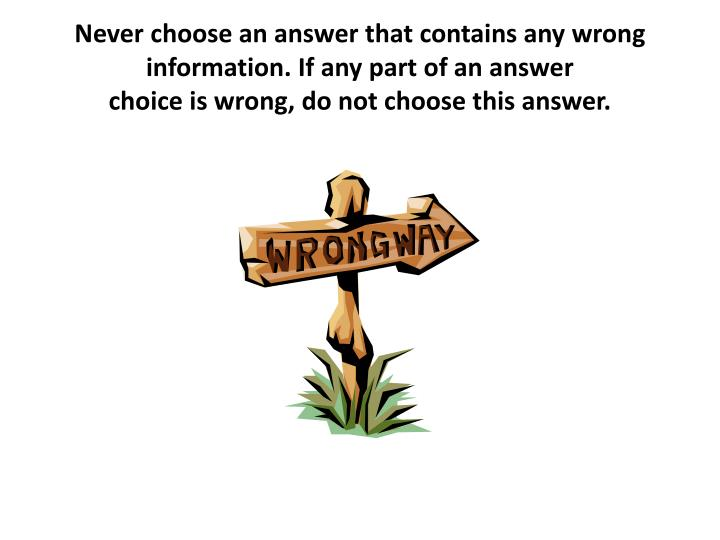 Never choose an answer that contains any wrong information. If any part of an answer