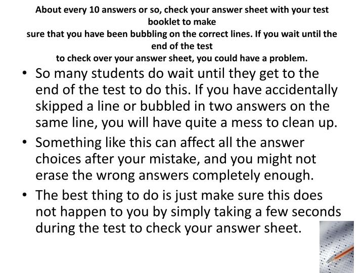 About every 10 answers or so, check your answer sheet with your test booklet to make