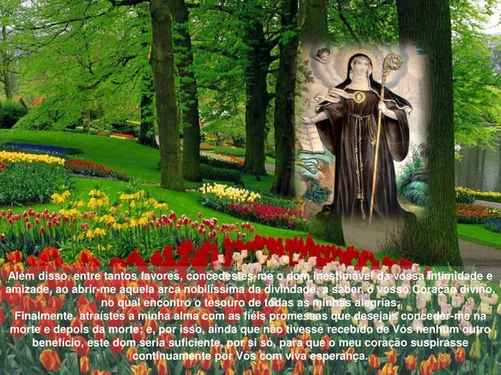Além disso, entre tantos favores, concedestes-me o dom inestimável da vossa intimidade e amizade, ao abrir-me aquela arca nobilíssima da divindade, a saber, o vosso Coração divino, no qual encontro o tesouro de todas as minhas alegrias.
