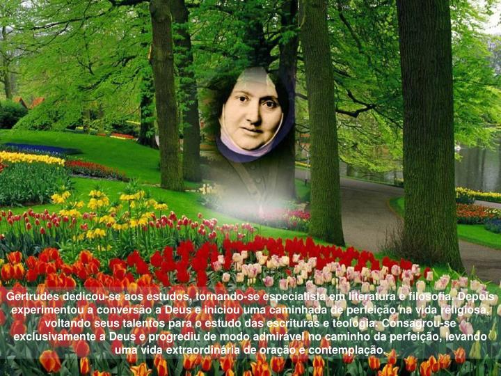 Gertrudes dedicou-se aos estudos, tornando-se especialista em literatura e filosofia. Depois experimentou a conversão a Deus e iniciou uma caminhada de perfeição na vida religiosa, voltando seus talentos para o estudo das escrituras e teologia.