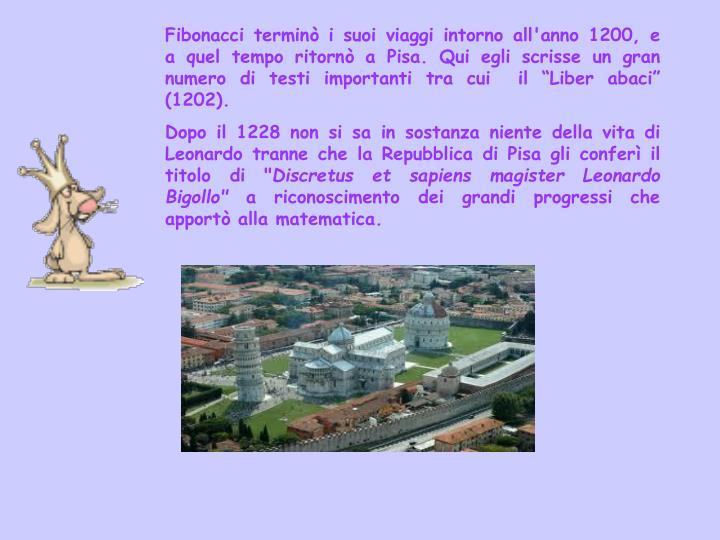 """Fibonacci terminò i suoi viaggi intorno all'anno 1200, e a quel tempo ritornò a Pisa. Qui egli scrisse un gran numero di testi importanti tra cui  il """"Liber abaci"""" (1202)."""