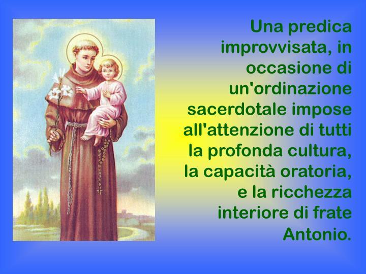 Una predica improvvisata, in occasione di un'ordinazione sacerdotale impose all'attenzione di tutti la profonda cultura, la capacità oratoria, e la ricchezza interiore di frate Antonio.