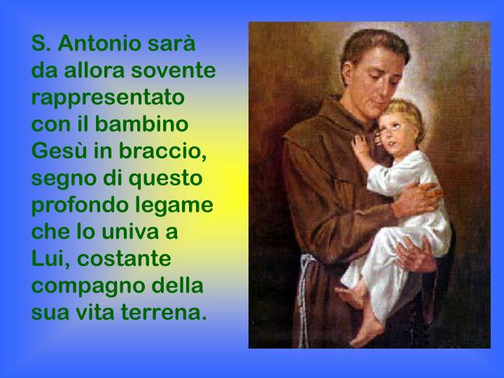 S. Antonio sarà da allora sovente rappresentato con il bambino Gesù in braccio, segno di questo profondo legame che lo univa a Lui, costante compagno della sua vita terrena.