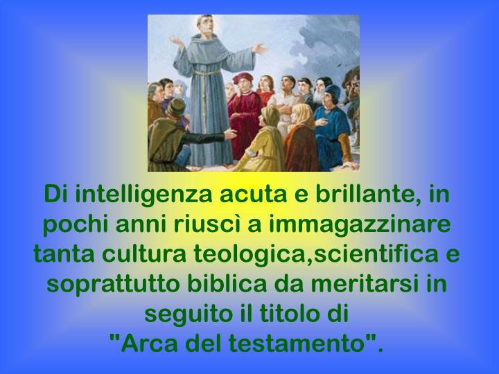 Di intelligenza acuta e brillante, in pochi anni riuscì a immagazzinare tanta cultura teologica,scientifica e soprattutto biblica da meritarsi in seguito il titolo di