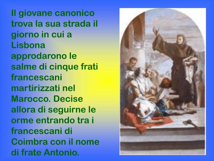 Il giovane canonico trova la sua strada il giorno in cui a Lisbona approdarono le salme di cinque frati francescani martirizzati nel Marocco. Decise allora di seguirne le orme entrando tra i francescani di Coimbra con il nome di frate Antonio.