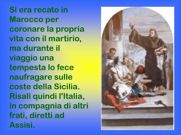 Si era recato in Marocco per coronare la propria vita con il martirio, ma durante il viaggio una tempesta lo fece naufragare sulle coste della Sicilia. Risalì quindi l'Italia, in compagnia di altri frati, diretti ad Assisi.