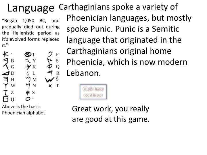 Carthaginians spoke a variety of Phoenician languages, but mostly spoke Punic. Punic is a Semitic language that originated in the Carthaginians original home Phoenicia, which is now modern Lebanon.