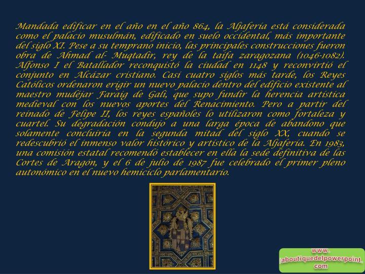 Mandada edificar en el año en el año 864, la Aljafería está considerada como el palacio musulmán, edificado en suelo occidental, más importante del siglo XI. Pese a su temprano inicio, las principales construcciones fueron obra de Ahmad al- Muqtadir, rey de la taifa zaragozana (1046-1082). Alfonso I el Batallador reconquistó la ciudad en 1148 y reconvirtió el conjunto en Alcázar cristiano. Casi cuatro siglos más tarde, los Reyes Católicos ordenaron erigir un nuevo palacio dentro del edificio existente al maestro mudéjar Faraig de Gali, que supo fundir la herencia artística medieval con los nuevos aportes del Renacimiento. Pero a partir del reinado de Felipe II, los reyes españoles lo utilizaron como fortaleza y cuartel. Su degradación condujo a una larga época de abandono que solamente concluiría en la segunda mitad del siglo XX, cuando se redescubrió el inmenso valor histórico y artístico de la Aljafería. En 1983, una comisión estatal recomendó establecer en ella la sede definitiva de las Cortes de Aragón, y el 6 de julio de 1987 fue celebrado el primer pleno autonómico en el nuevo hemiciclo parlamentario.