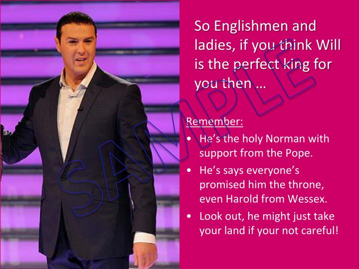 So Englishmen and ladies, if you think Will is the perfect king for you then …