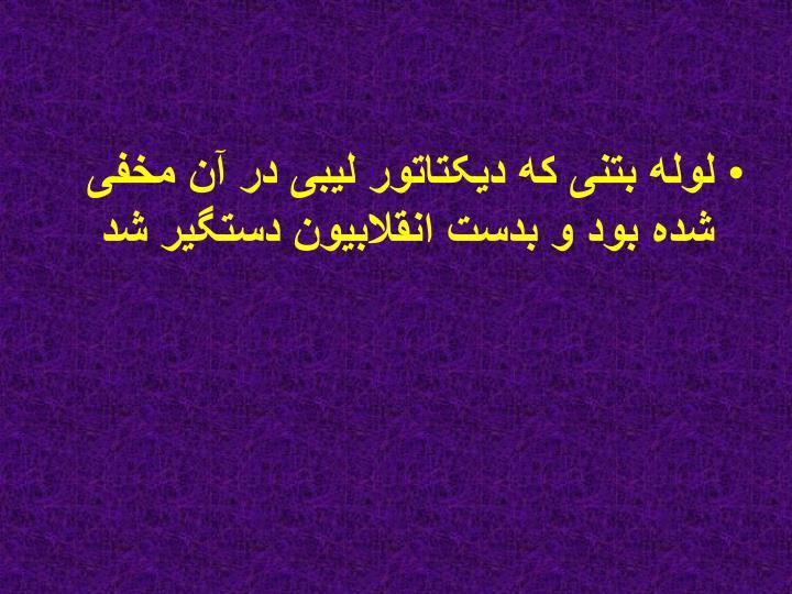 لوله بتنی که دیکتاتور لیبی در آن مخفی شده بود و بدست انقلابیون دستگیر شد