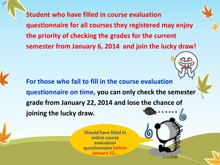 Student who have filled in course evaluation questionnaire for all courses they registered may enjoy the priority of checking the grades for the current semester from January 6, 2014  and join the lucky draw!
