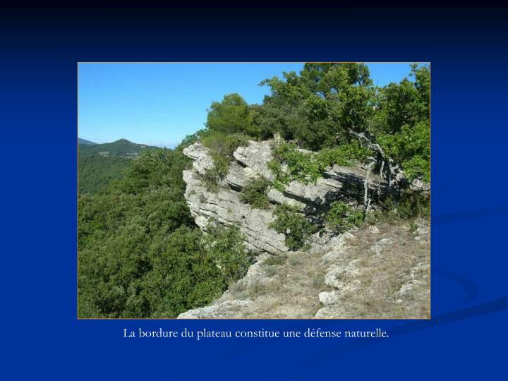 La bordure du plateau constitue une défense naturelle.