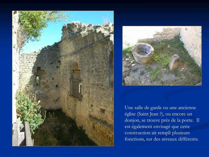 Une salle de garde ou une ancienne église (Saint Jean ?), ou encore un donjon, se trouve près de la porte.  Il est également envisagé que cette construction ait rempli plusieurs fonctions, sur des niveaux différents.
