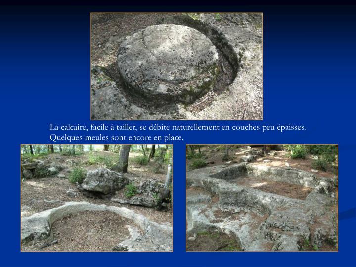 La calcaire, facile à tailler, se débite naturellement en couches peu épaisses. Quelques meules sont encore en place.