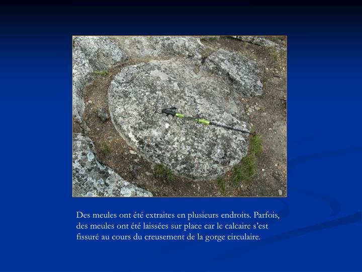 Des meules ont été extraites en plusieurs endroits. Parfois, des meules ont été laissées sur place car le calcaire s'est fissuré au cours du creusement de la gorge circulaire.