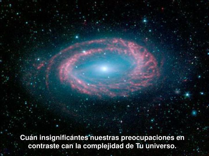 Cuán insignificantes nuestras preocupaciones en contraste can la complejidad de Tu universo.