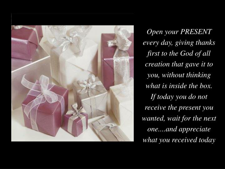 Open your PRESENT every day, giving thanks first to the God of all creation that gave it to you, without thinking what is inside the box.