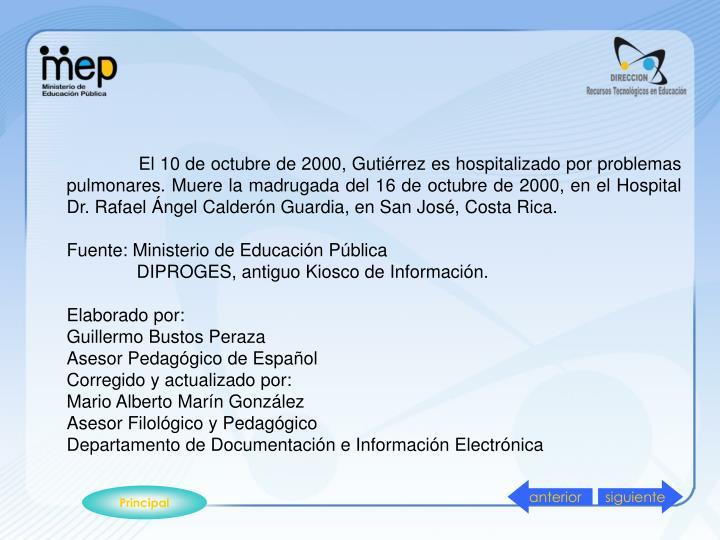 El 10 de octubre de 2000, Gutiérrez es hospitalizado por problemas pulmonares. Muere la madrugada del 16 de octubre de 2000, en el Hospital Dr. Rafael Ángel Calderón Guardia, en San José, Costa Rica.