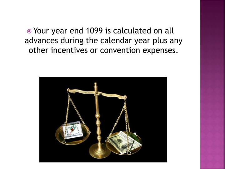 Your year end 1099 is calculated on all advances during the calendar year plus any other incentives or convention expenses.