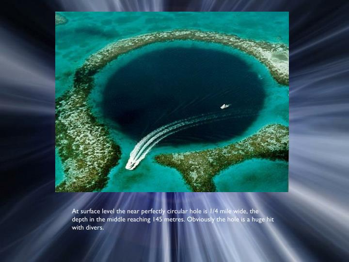 At surface level the near perfectly circular hole is 1/4 mile wide, the depth in the middle reaching 145 metres. Obviously the hole is a huge hit with divers.