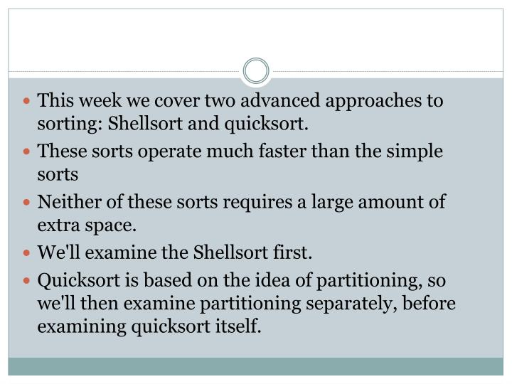 This week we cover two advanced approaches to sorting: Shellsort and quicksort.