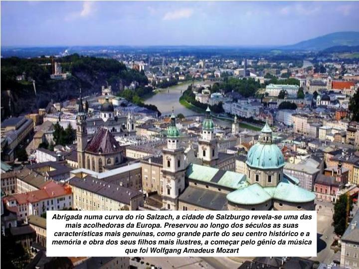 Abrigada numa curva do rio Salzach, a cidade de Salzburgo revela-se uma das mais acolhedoras da Europa. Preservou ao longo dos séculos as suas características mais genuínas, como grande parte do seu centro histórico e a memória e obra dos seus filhos mais ilustres, a começar pelo gênio da música que foi Wolfgang Amadeus Mozart