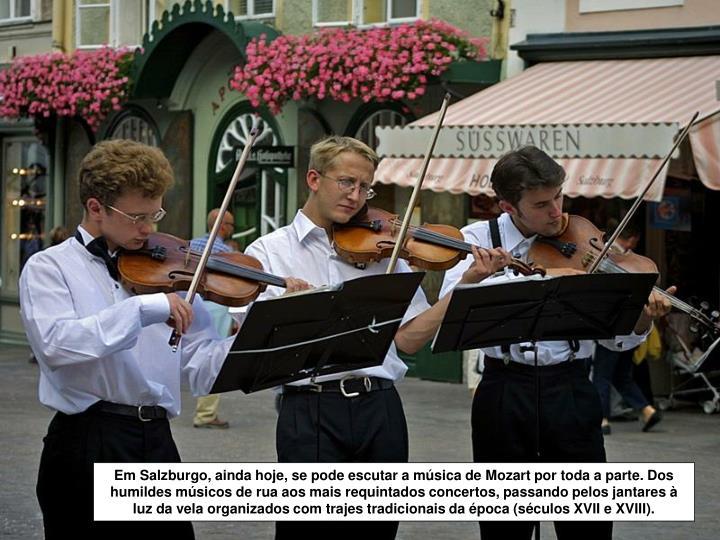 Em Salzburgo, ainda hoje, se pode escutar a música de Mozart por toda a parte. Dos humildes músicos de rua aos mais requintados concertos, passando pelos jantares à luz da vela organizados com trajes tradicionais da época (séculos XVII e XVIII).