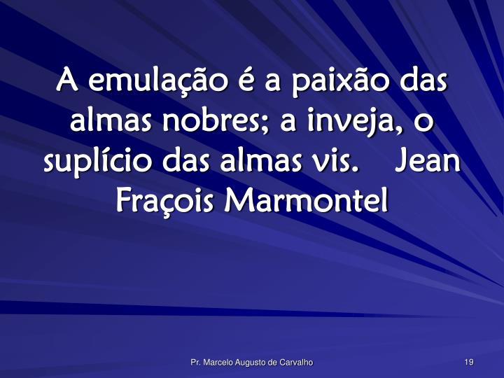 A emulação é a paixão das almas nobres; a inveja, o suplício das almas vis.Jean Fraçois Marmontel