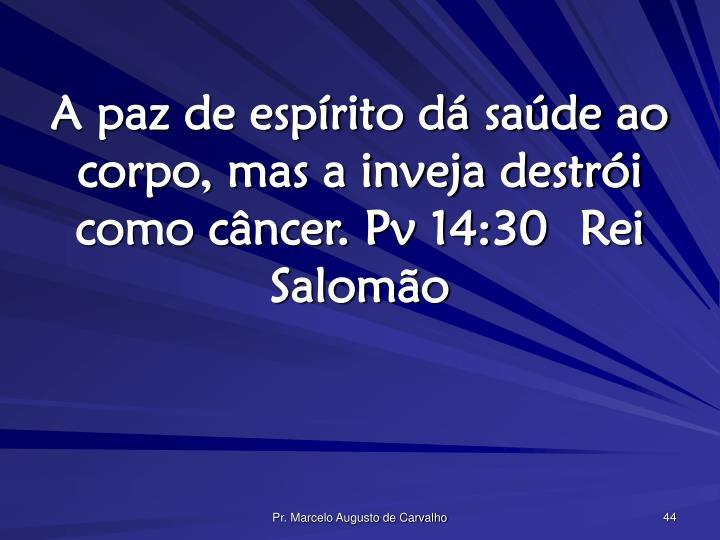 A paz de espírito dá saúde ao corpo, mas a inveja destrói como câncer. Pv 14:30Rei Salomão