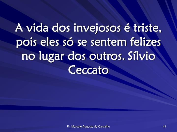 A vida dos invejosos é triste, pois eles só se sentem felizes no lugar dos outros.Sílvio Ceccato