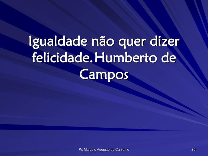 Igualdade não quer dizer felicidade.Humberto de Campos
