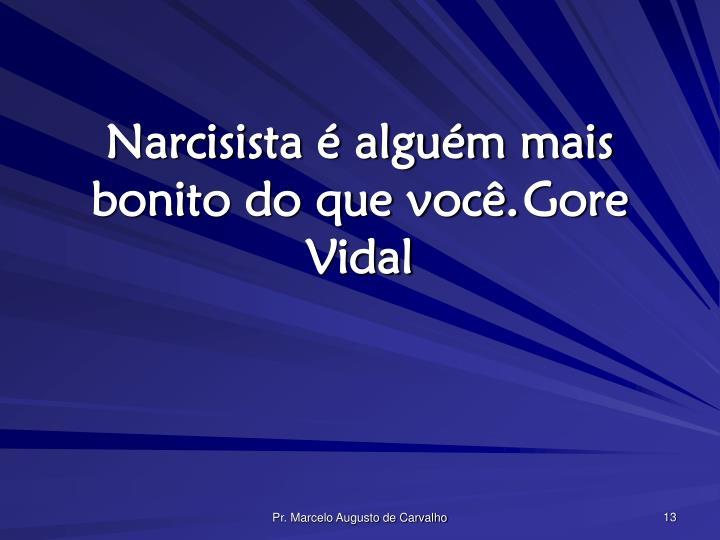 Narcisista é alguém mais bonito do que você.Gore Vidal