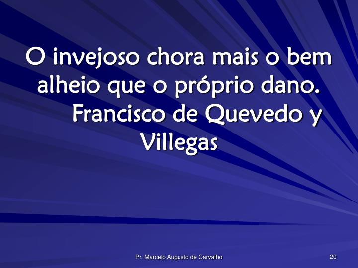 O invejoso chora mais o bem alheio que o próprio dano.Francisco de Quevedo y Villegas