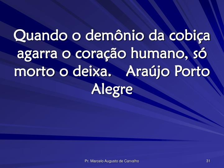 Quando o demônio da cobiça agarra o coração humano, só morto o deixa.Araújo Porto Alegre