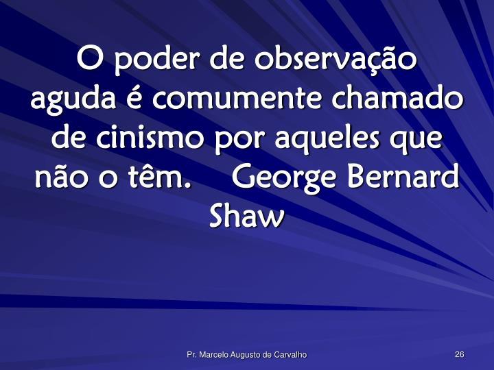 O poder de observação aguda é comumente chamado de cinismo por aqueles que não o têm.George Bernard Shaw