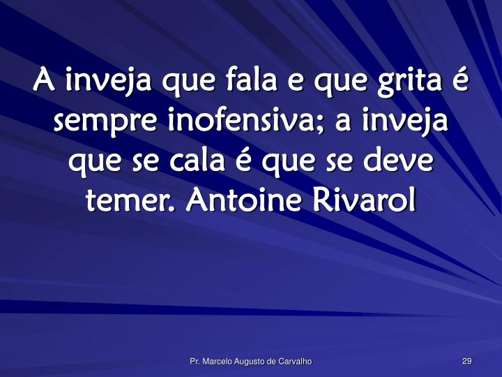 A inveja que fala e que grita é sempre inofensiva; a inveja que se cala é que se deve temer.Antoine Rivarol
