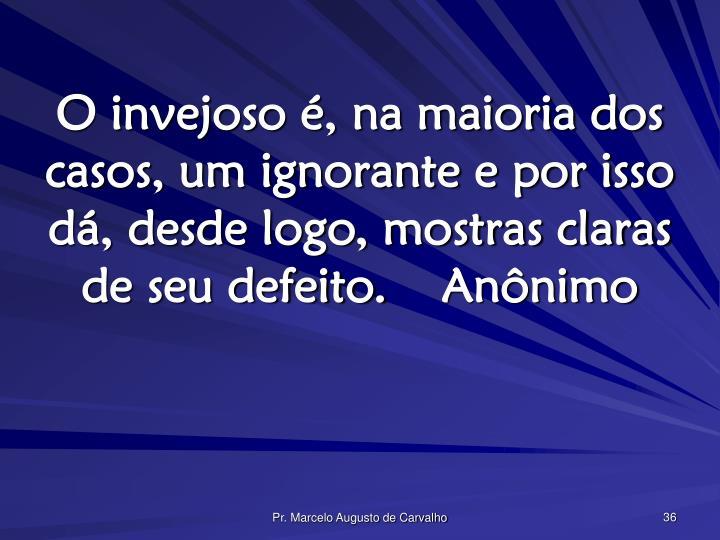 O invejoso é, na maioria dos casos, um ignorante e por isso dá, desde logo, mostras claras de seu defeito.Anônimo