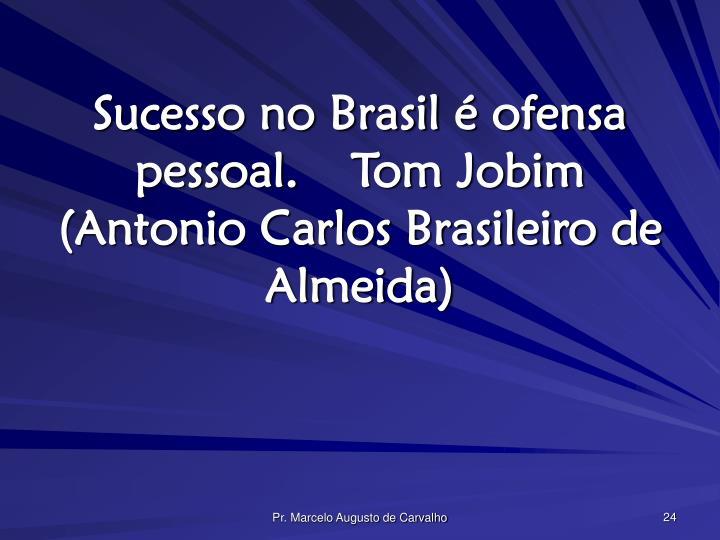 Sucesso no Brasil é ofensa pessoal.Tom Jobim (Antonio Carlos Brasileiro de Almeida)