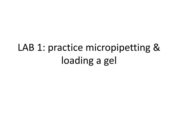 LAB 1: practice micropipetting & loading a gel
