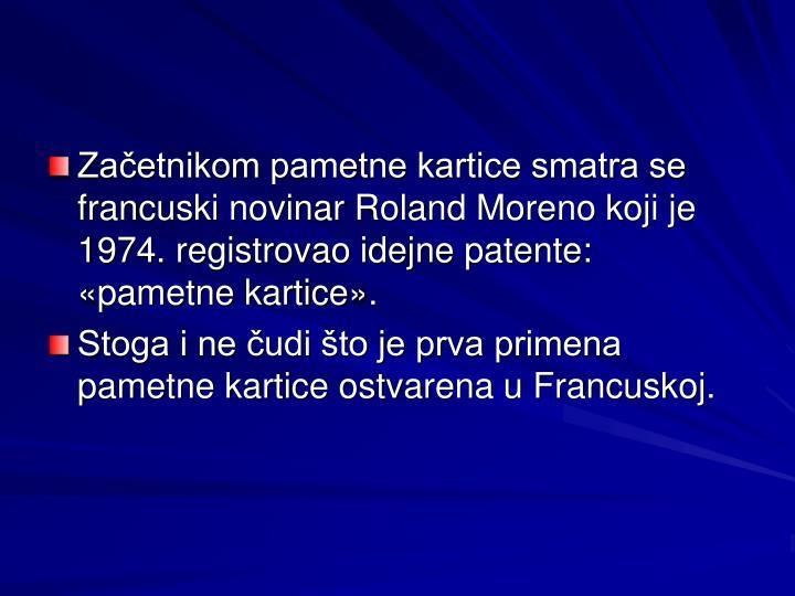 Začetnikom pametne kartice smatra se francuski novinar Roland Moreno koji je 1974. registrovao idejne patente: «pametne kartice».