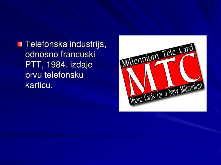 Telefonska industrija, odnosno francuski PTT, 1984. izdaje prvu telefonsku karticu.