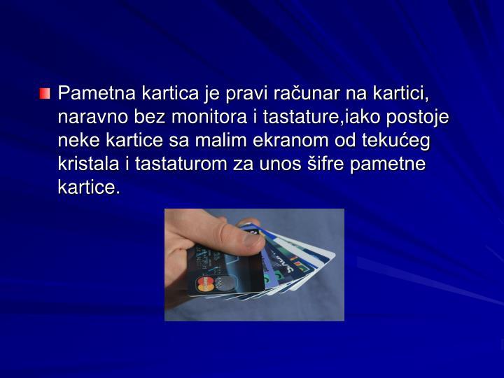 Pametna kartica je pravi računar na kartici, naravno bez monitora i tastature,iako postoje neke kartice sa malim ekranom od tekućeg kristala i tastaturom za unos šifre pametne kartice.