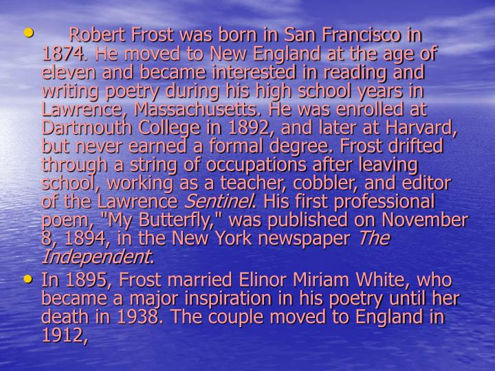 Robert Frost was born in San Francisco in 1874. He moved to New England at the age of eleven and became interested in reading and writing poetry during his high school years in Lawrence, Massachusetts. He was enrolled at Dartmouth College in 1892, and later at Harvard, but never earned a formal degree. Frost drifted through a string of occupations after leaving school, working as a teacher, cobbler, and editor of the Lawrence