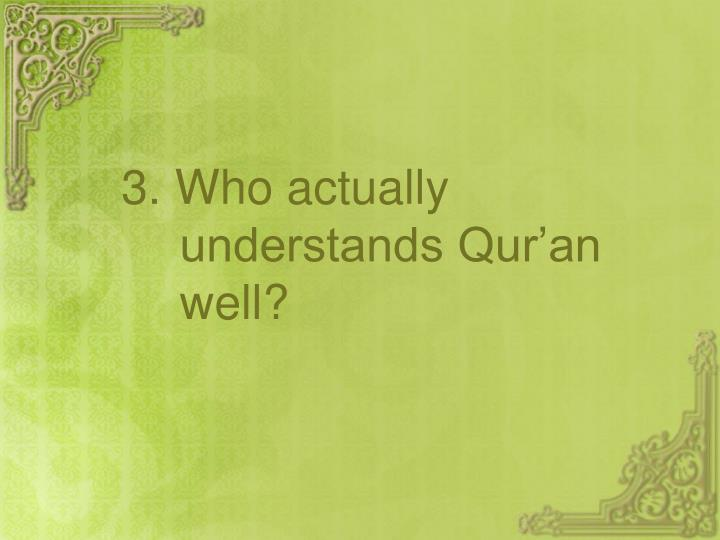 3. Who actually understands Qur'an well?