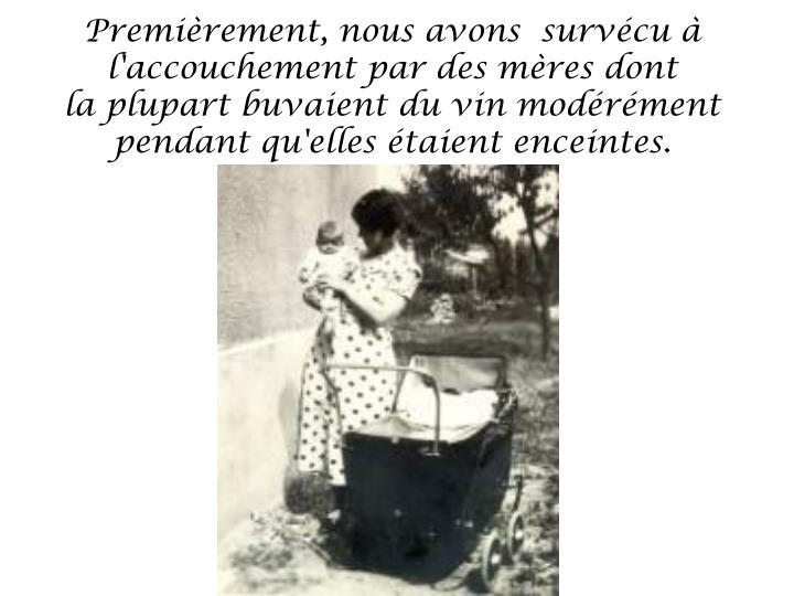 Premièrement, nous avons  survécu à l'accouchement par des mères dont