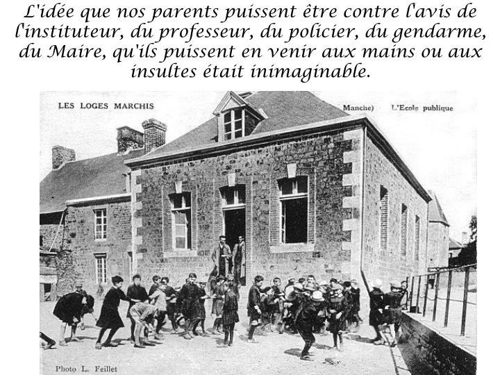 L'idée que nos parents puissent être contre l'avis de l'instituteur, du professeur, du policier, du gendarme, du Maire, qu'ils puissent en venir aux mains ou aux insultes était inimaginable.