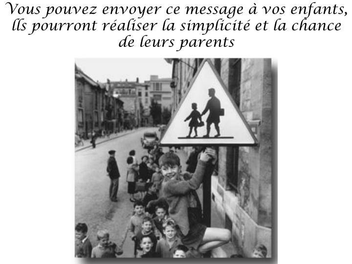 Vous pouvez envoyer ce message à vos enfants, lls pourront réaliser la simplicité et la chance de leurs parents