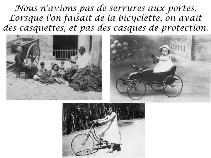 Nous n'avions pas de serrures aux portes. Lorsque l'on faisait de la bicyclette, on avait des casquettes, et pas des casques de protection.