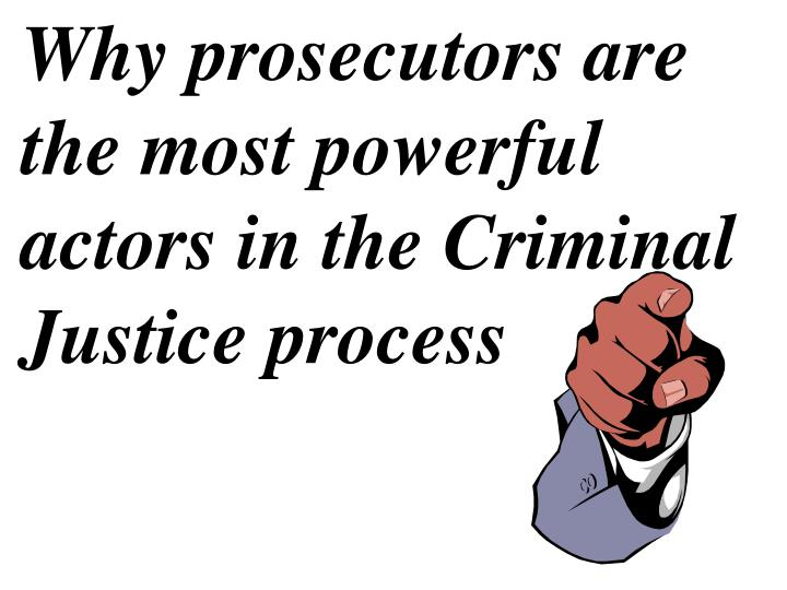Why prosecutors are the most powerful actors in the Criminal Justice process