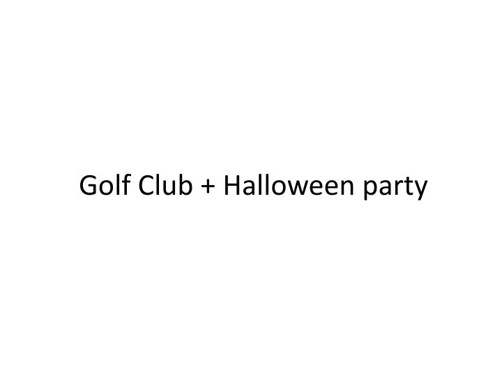Golf Club + Halloween party